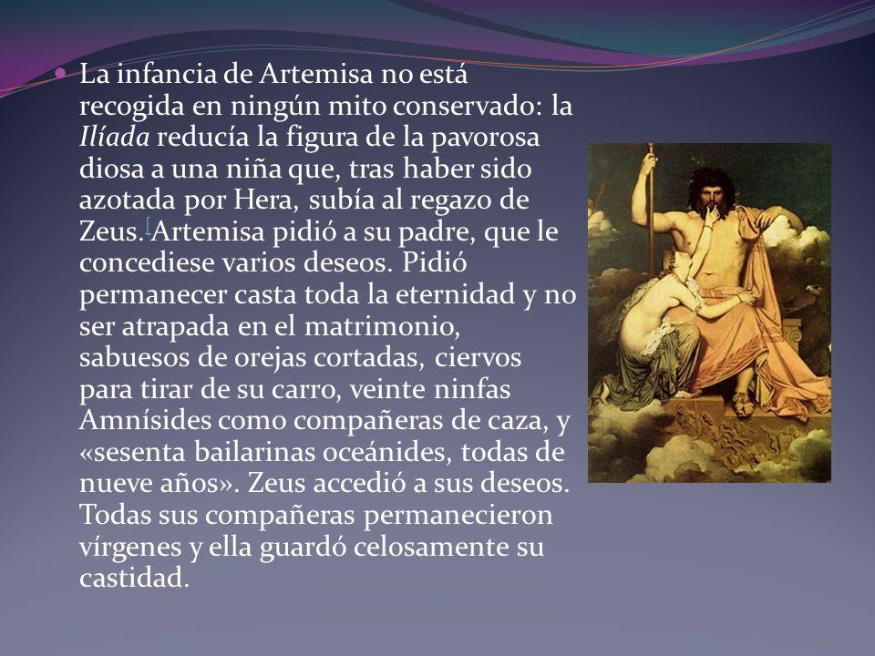 La infancia de Artemisa no está recogida en ningún mito conservado: la Ilíada reducía la figura de la pavorosa diosa a una niña que, tras haber sido azotada por Hera, subía al regazo de Zeus.[Artemisa pidió a su padre, que le concediese varios deseos.